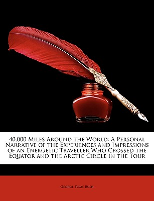 40,000 Miles Around the World: A Personal Narrative of the Experiences and Impressions of an Energetic Traveller Who Crossed the Equator and the Arct by Bush, George Tome [Paperback]